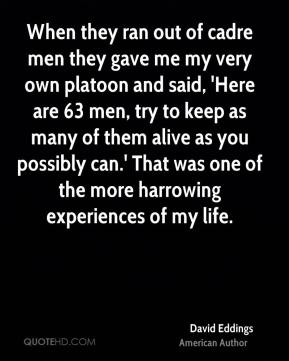 When they ran out of cadre men they gave me my very own platoon and said, 'Here are 63 men, try to keep as many of them alive as you possibly can.' That was one of the more harrowing experiences of my life.