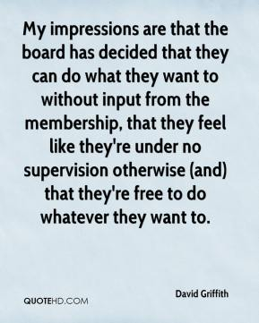 My impressions are that the board has decided that they can do what they want to without input from the membership, that they feel like they're under no supervision otherwise (and) that they're free to do whatever they want to.