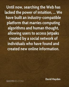 David Hayden - Until now, searching the Web has lacked the power of intuition, ... We have built an industry-compatible platform that marries computing algorithms and human thought, allowing users to access Jetpaks created by a social network of individuals who have found and created new online information.