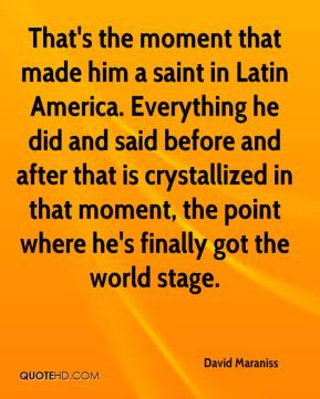 David Maraniss - That's the moment that made him a saint in Latin America. Everything he did and said before and after that is crystallized in that moment, the point where he's finally got the world stage.