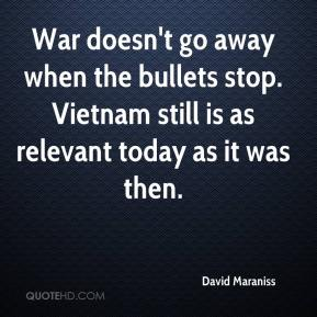 David Maraniss - War doesn't go away when the bullets stop. Vietnam still is as relevant today as it was then.