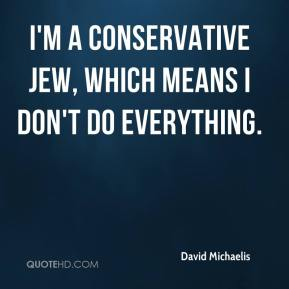David Michaelis - I'm a conservative Jew, which means I don't do everything.
