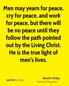 Men may yearn for peace, cry for peace, and work for peace, but there will be no peace until they follow the path pointed out by the Living Christ. He is the true light of men's lives.