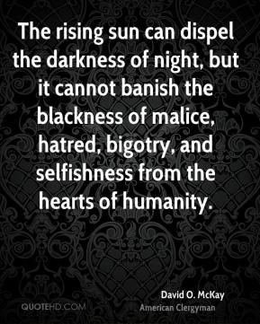 David O. McKay - The rising sun can dispel the darkness of night, but it cannot banish the blackness of malice, hatred, bigotry, and selfishness from the hearts of humanity.