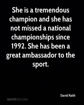 David Raith - She is a tremendous champion and she has not missed a national championships since 1992. She has been a great ambassador to the sport.