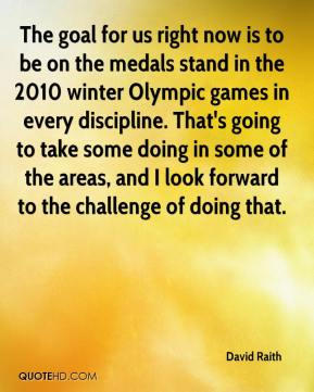 David Raith - The goal for us right now is to be on the medals stand in the 2010 winter Olympic games in every discipline. That's going to take some doing in some of the areas, and I look forward to the challenge of doing that.