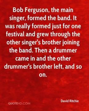 David Ritchie - Bob Ferguson, the main singer, formed the band. It was really formed just for one festival and grew through the other singer's brother joining the band. Then a drummer came in and the other drummer's brother left, and so on.