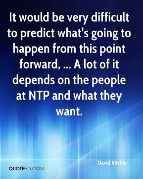 It would be very difficult to predict what's going to happen from this point forward, ... A lot of it depends on the people at NTP and what they want.