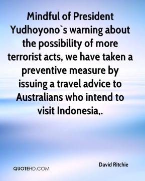 Mindful of President Yudhoyono`s warning about the possibility of more terrorist acts, we have taken a preventive measure by issuing a travel advice to Australians who intend to visit Indonesia.