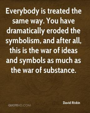 Everybody is treated the same way. You have dramatically eroded the symbolism, and after all, this is the war of ideas and symbols as much as the war of substance.