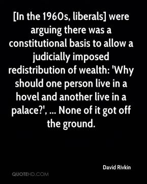 [In the 1960s, liberals] were arguing there was a constitutional basis to allow a judicially imposed redistribution of wealth: 'Why should one person live in a hovel and another live in a palace?', ... None of it got off the ground.