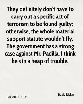 They definitely don't have to carry out a specific act of terrorism to be found guilty; otherwise, the whole material support statute wouldn't fly. The government has a strong case against Mr. Padilla. I think he's in a heap of trouble.