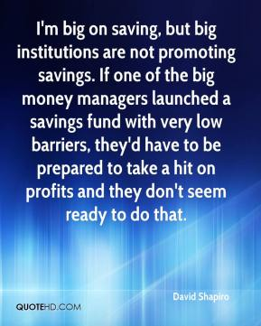 David Shapiro - I'm big on saving, but big institutions are not promoting savings. If one of the big money managers launched a savings fund with very low barriers, they'd have to be prepared to take a hit on profits and they don't seem ready to do that.
