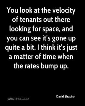 David Shapiro - You look at the velocity of tenants out there looking for space, and you can see it's gone up quite a bit. I think it's just a matter of time when the rates bump up.
