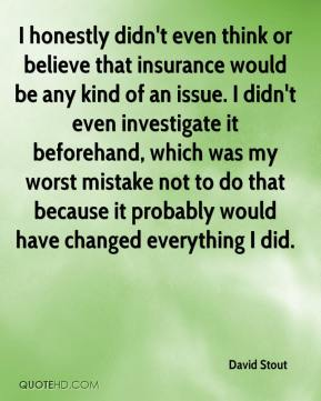 David Stout - I honestly didn't even think or believe that insurance would be any kind of an issue. I didn't even investigate it beforehand, which was my worst mistake not to do that because it probably would have changed everything I did.