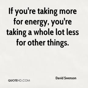 David Swenson - If you're taking more for energy, you're taking a whole lot less for other things.