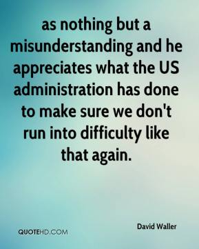 David Waller - as nothing but a misunderstanding and he appreciates what the US administration has done to make sure we don't run into difficulty like that again.