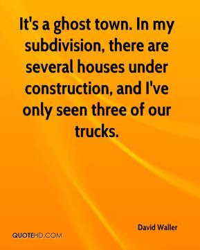 David Waller - It's a ghost town. In my subdivision, there are several houses under construction, and I've only seen three of our trucks.