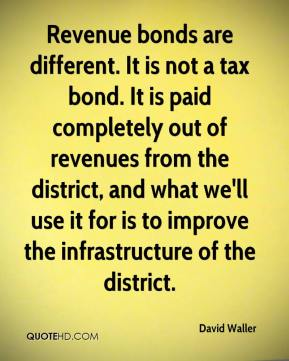 David Waller - Revenue bonds are different. It is not a tax bond. It is paid completely out of revenues from the district, and what we'll use it for is to improve the infrastructure of the district.