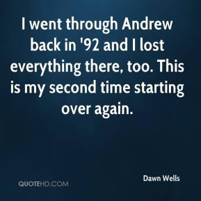 Dawn Wells - I went through Andrew back in '92 and I lost everything there, too. This is my second time starting over again.