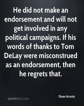 He did not make an endorsement and will not get involved in any political campaigns. If his words of thanks to Tom DeLay were misconstrued as an endorsement, then he regrets that.