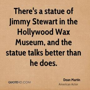 Dean Martin - There's a statue of Jimmy Stewart in the Hollywood Wax Museum, and the statue talks better than he does.