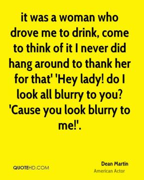 Dean Martin - it was a woman who drove me to drink, come to think of it I never did hang around to thank her for that' 'Hey lady! do I look all blurry to you? 'Cause you look blurry to me!'.