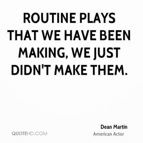 Dean Martin - Routine plays that we have been making, we just didn't make them.