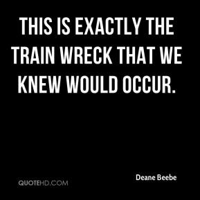 Deane Beebe - This is exactly the train wreck that we knew would occur.