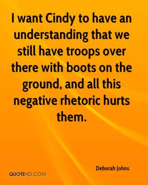 I want Cindy to have an understanding that we still have troops over there with boots on the ground, and all this negative rhetoric hurts them.