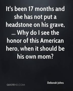 It's been 17 months and she has not put a headstone on his grave, ... Why do I see the honor of this American hero, when it should be his own mom?