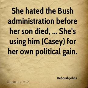 Deborah Johns - She hated the Bush administration before her son died, ... She's using him (Casey) for her own political gain.