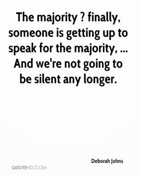 The majority ? finally, someone is getting up to speak for the majority, ... And we're not going to be silent any longer.