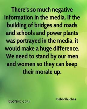 There's so much negative information in the media. If the building of bridges and roads and schools and power plants was portrayed in the media, it would make a huge difference. We need to stand by our men and women so they can keep their morale up.
