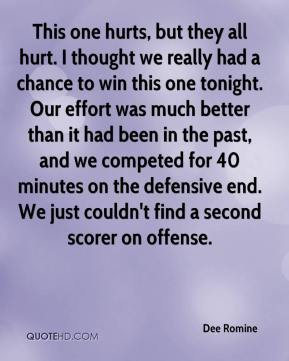 Dee Romine - This one hurts, but they all hurt. I thought we really had a chance to win this one tonight. Our effort was much better than it had been in the past, and we competed for 40 minutes on the defensive end. We just couldn't find a second scorer on offense.