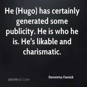 Demetrius Fannick - He (Hugo) has certainly generated some publicity. He is who he is. He's likable and charismatic.