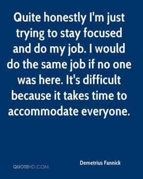 Demetrius Fannick - Quite honestly I'm just trying to stay focused and do my job. I would do the same job if no one was here. It's difficult because it takes time to accommodate everyone.