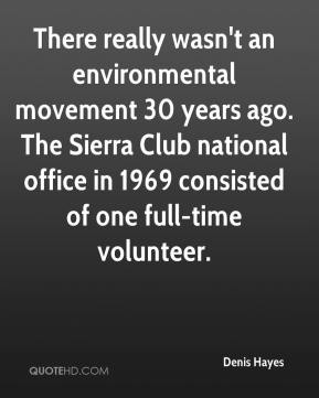 Denis Hayes - There really wasn't an environmental movement 30 years ago. The Sierra Club national office in 1969 consisted of one full-time volunteer.