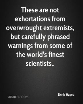 Denis Hayes - These are not exhortations from overwrought extremists, but carefully phrased warnings from some of the world's finest scientists.