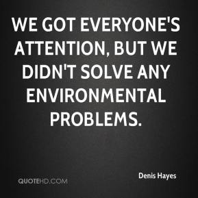 Denis Hayes - We got everyone's attention, but we didn't solve any environmental problems.