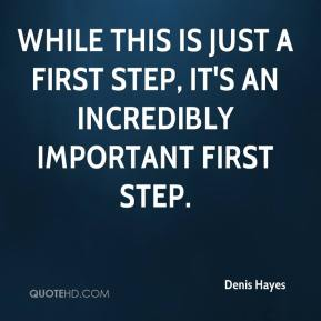 Denis Hayes - While this is just a first step, it's an incredibly important first step.