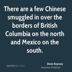 Denis Kearney - There are a few Chinese smuggled in over the borders of British Columbia on the north and Mexico on the south.