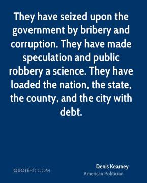Denis Kearney - They have seized upon the government by bribery and corruption. They have made speculation and public robbery a science. They have loaded the nation, the state, the county, and the city with debt.
