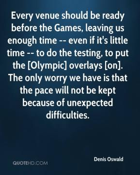 Every venue should be ready before the Games, leaving us enough time -- even if it's little time -- to do the testing, to put the [Olympic] overlays [on]. The only worry we have is that the pace will not be kept because of unexpected difficulties.