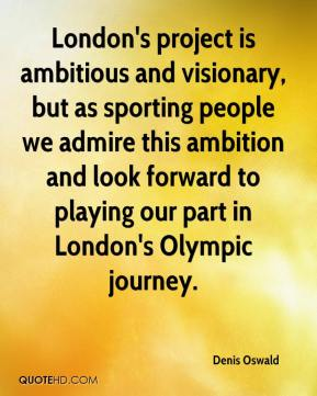 London's project is ambitious and visionary, but as sporting people we admire this ambition and look forward to playing our part in London's Olympic journey.