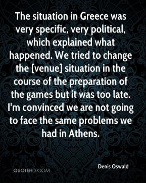 The situation in Greece was very specific, very political, which explained what happened. We tried to change the [venue] situation in the course of the preparation of the games but it was too late. I'm convinced we are not going to face the same problems we had in Athens.