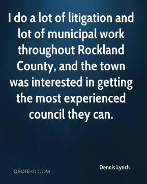 Dennis Lynch - I do a lot of litigation and lot of municipal work throughout Rockland County, and the town was interested in getting the most experienced council they can.