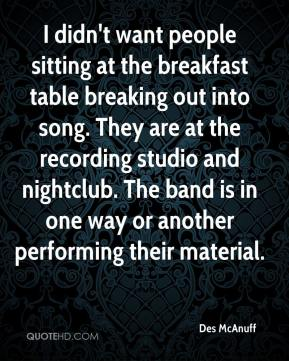 Des McAnuff - I didn't want people sitting at the breakfast table breaking out into song. They are at the recording studio and nightclub. The band is in one way or another performing their material.