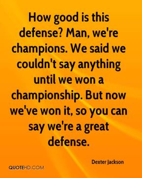 Dexter Jackson - How good is this defense? Man, we're champions. We said we couldn't say anything until we won a championship. But now we've won it, so you can say we're a great defense.