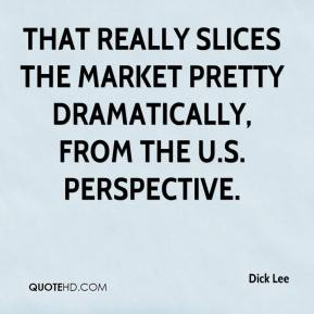 Dick Lee - That really slices the market pretty dramatically, from the U.S. perspective.